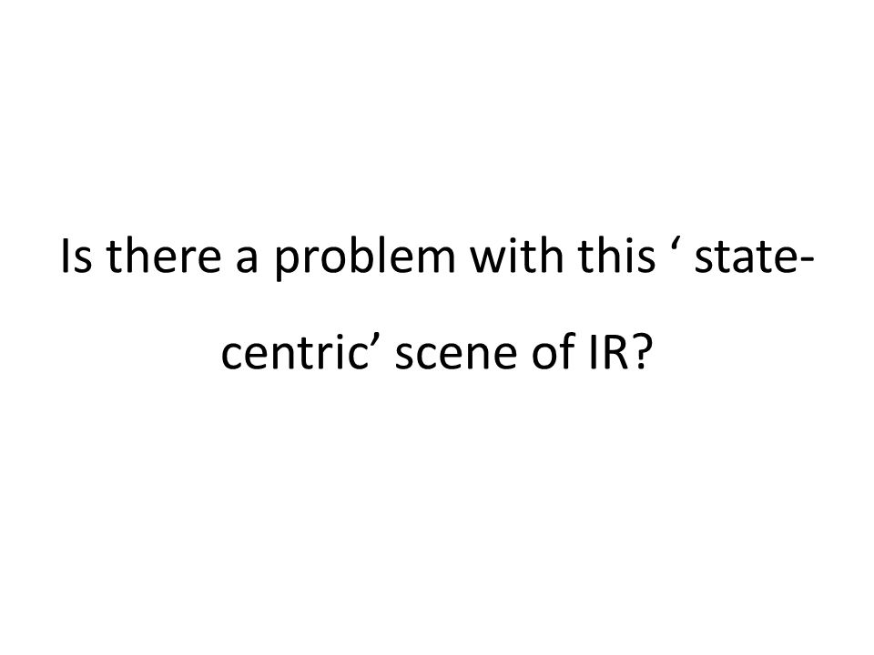 Is there a problem with this ' state- centric' scene of IR?