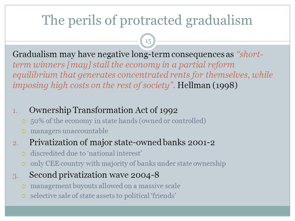 The perils of protracted gradualism 15 Gradualism may have negative long-term consequences as short- term winners [may] stall the economy in a partial reform equilibrium that generates concentrated rents for themselves, while imposing high costs on the rest of society .