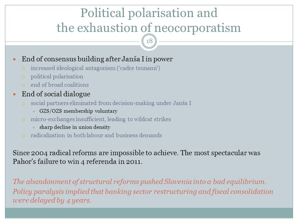 Political polarisation and the exhaustion of neocorporatism 18 End of consensus building after Janša I in power  increased ideological antagonism ('cadre tsunami')  political polarisation  end of broad coalitions End of social dialogue  social partners eliminated from decision-making under Janša I  GZS/OZS membership voluntary  micro-exchanges insufficient, leading to wildcat strikes  sharp decline in union density  radicalization in both labour and business demands Since 2004 radical reforms are impossible to achieve.
