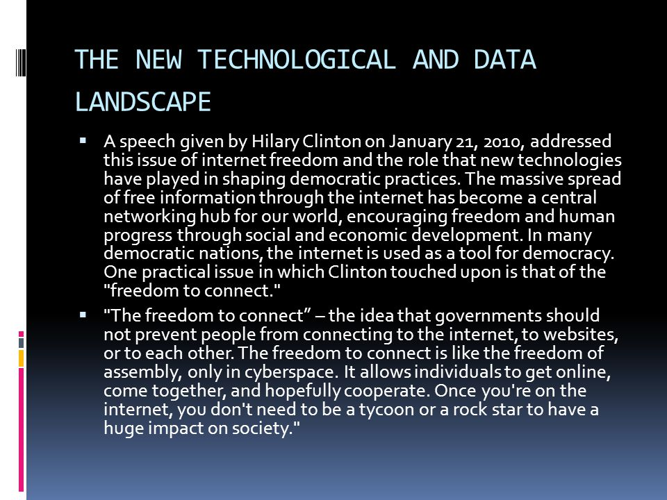THE NEW TECHNOLOGICAL AND DATA LANDSCAPE  A speech given by Hilary Clinton on January 21, 2010, addressed this issue of internet freedom and the role that new technologies have played in shaping democratic practices.