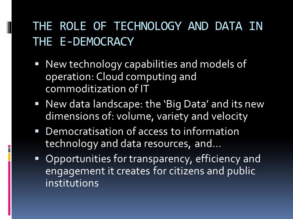 THE ROLE OF TECHNOLOGY AND DATA IN THE E-DEMOCRACY  New technology capabilities and models of operation: Cloud computing and commoditization of IT  New data landscape: the 'Big Data' and its new dimensions of: volume, variety and velocity  Democratisation of access to information technology and data resources, and...