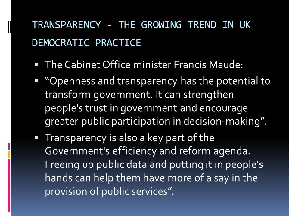 TRANSPARENCY - THE GROWING TREND IN UK DEMOCRATIC PRACTICE  The Cabinet Office minister Francis Maude:  Openness and transparency has the potential to transform government.