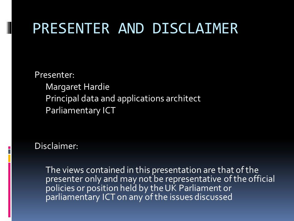PRESENTER AND DISCLAIMER Presenter: Margaret Hardie Principal data and applications architect Parliamentary ICT Disclaimer: The views contained in thi