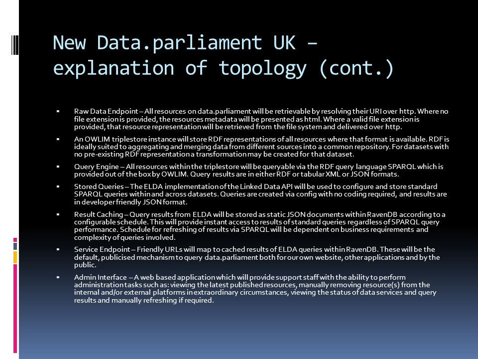 New Data.parliament UK – explanation of topology (cont.)  Raw Data Endpoint – All resources on data.parliament will be retrievable by resolving their URI over http.