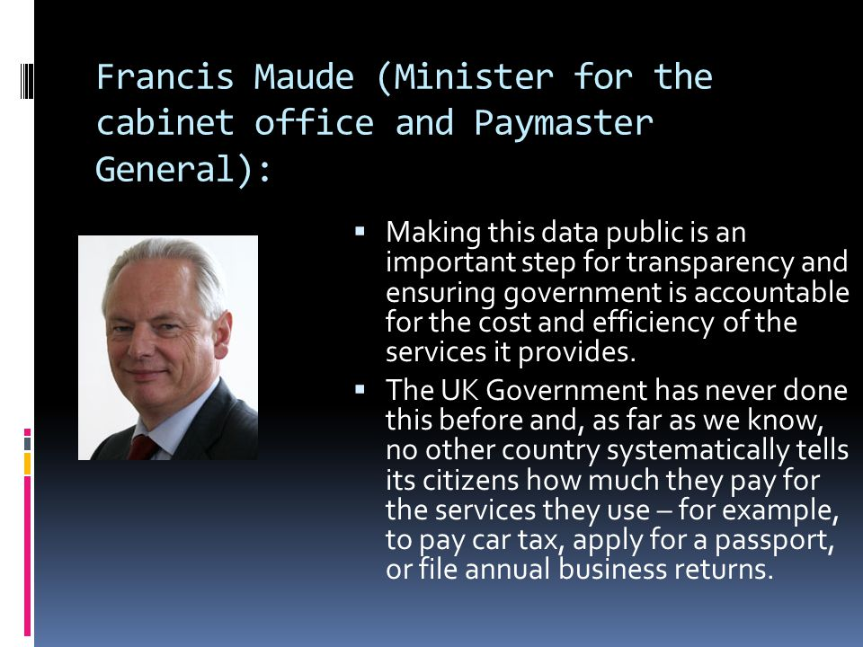 Francis Maude (Minister for the cabinet office and Paymaster General):  Making this data public is an important step for transparency and ensuring government is accountable for the cost and efficiency of the services it provides.