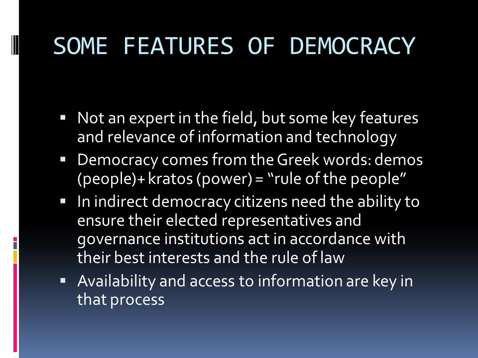SOME FEATURES OF DEMOCRACY  Not an expert in the field, but some key features and relevance of information and technology  Democracy comes from the Greek words: demos (people)+ kratos (power) = rule of the people  In indirect democracy citizens need the ability to ensure their elected representatives and governance institutions act in accordance with their best interests and the rule of law  Availability and access to information are key in that process