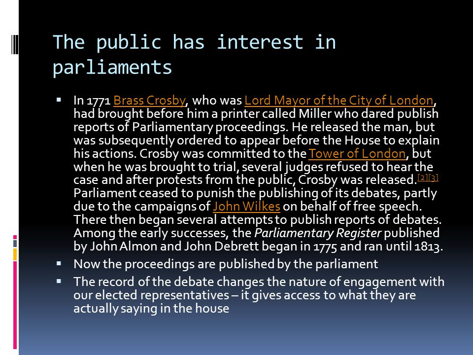 The public has interest in parliaments  In 1771 Brass Crosby, who was Lord Mayor of the City of London, had brought before him a printer called Miller who dared publish reports of Parliamentary proceedings.