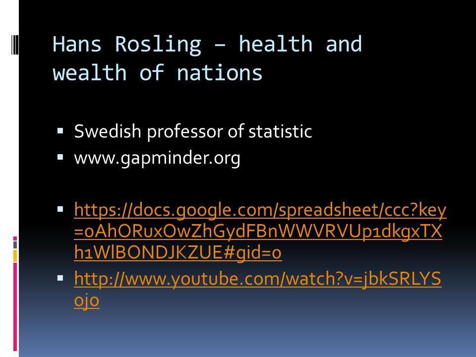 Hans Rosling – health and wealth of nations  Swedish professor of statistic  www.gapminder.org  https://docs.google.com/spreadsheet/ccc key =0AhORuxOwZhGydFBnWWVRVUp1dkgxTX h1WlBONDJKZUE#gid=0 https://docs.google.com/spreadsheet/ccc key =0AhORuxOwZhGydFBnWWVRVUp1dkgxTX h1WlBONDJKZUE#gid=0  http://www.youtube.com/watch v=jbkSRLYS ojo http://www.youtube.com/watch v=jbkSRLYS ojo