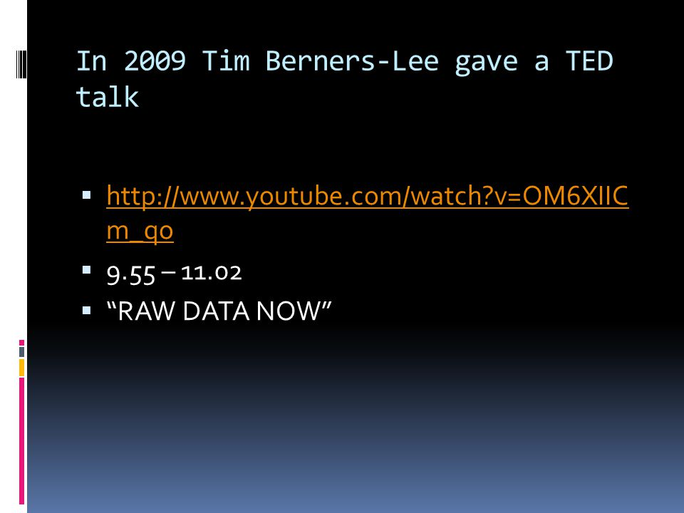 In 2009 Tim Berners-Lee gave a TED talk  http://www.youtube.com/watch v=OM6XIIC m_qo http://www.youtube.com/watch v=OM6XIIC m_qo  9.55 – 11.02  RAW DATA NOW