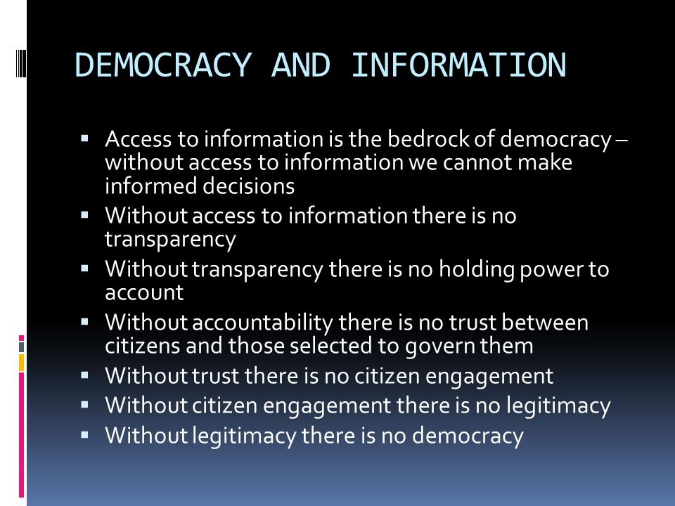 DEMOCRACY AND INFORMATION  Access to information is the bedrock of democracy – without access to information we cannot make informed decisions  Without access to information there is no transparency  Without transparency there is no holding power to account  Without accountability there is no trust between citizens and those selected to govern them  Without trust there is no citizen engagement  Without citizen engagement there is no legitimacy  Without legitimacy there is no democracy