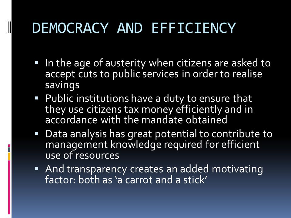 DEMOCRACY AND EFFICIENCY  In the age of austerity when citizens are asked to accept cuts to public services in order to realise savings  Public institutions have a duty to ensure that they use citizens tax money efficiently and in accordance with the mandate obtained  Data analysis has great potential to contribute to management knowledge required for efficient use of resources  And transparency creates an added motivating factor: both as 'a carrot and a stick'