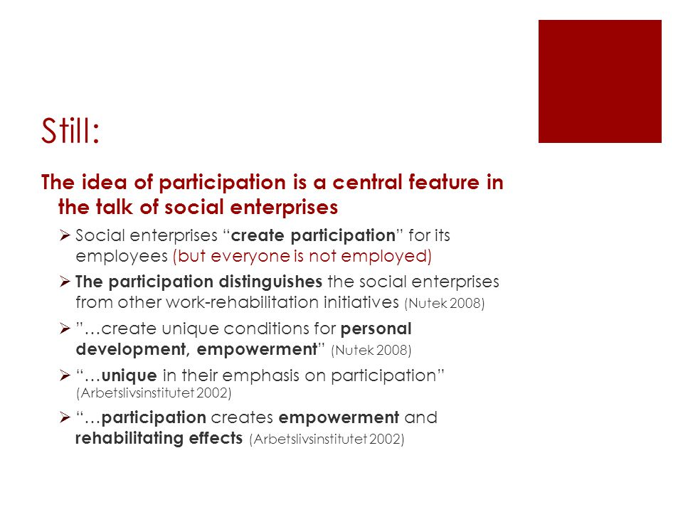 Still: The idea of participation is a central feature in the talk of social enterprises  Social enterprises create participation for its employees (but everyone is not employed)  The participation distinguishes the social enterprises from other work-rehabilitation initiatives (Nutek 2008)  …create unique conditions for personal development, empowerment (Nutek 2008)  … unique in their emphasis on participation (Arbetslivsinstitutet 2002)  … participation creates empowerment and rehabilitating effects (Arbetslivsinstitutet 2002)