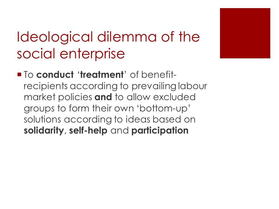 Ideological dilemma of the social enterprise  To conduct ' treatment ' of benefit- recipients according to prevailing labour market policies and to allow excluded groups to form their own 'bottom-up' solutions according to ideas based on solidarity, self-help and participation