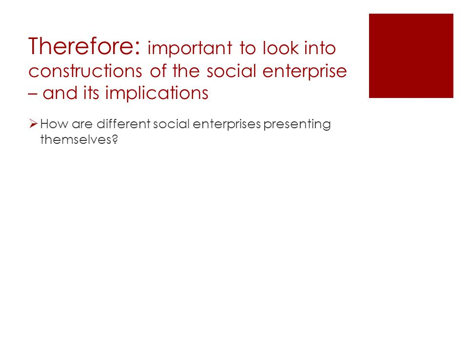 Therefore: important to look into constructions of the social enterprise – and its implications  How are different social enterprises presenting themselves