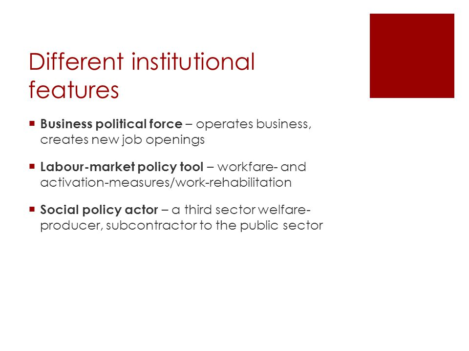 Different institutional features  Business political force – operates business, creates new job openings  Labour-market policy tool – workfare- and activation-measures/work-rehabilitation  Social policy actor – a third sector welfare- producer, subcontractor to the public sector