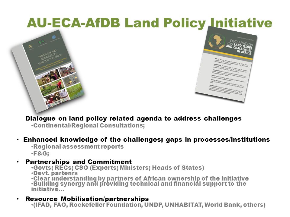 AU-ECA-AfDB Land Policy Initiative Dialogue on land policy related agenda to address challenges Continental/Regional Consultations; Enhanced knowledge of the challenges; gaps in processes/institutions Regional assessment reports F&G; Partnerships and Commitment Govts; RECs; CSO (Experts; Ministers; Heads of States) Devt.