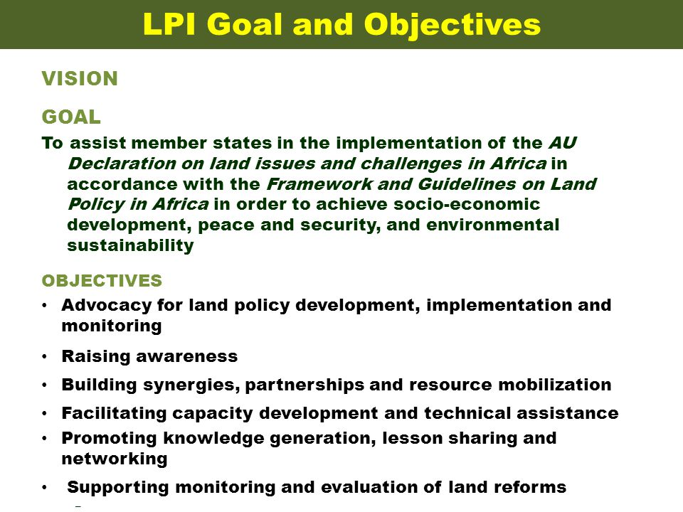 LPI Goal and Objectives VISION GOAL To assist member states in the implementation of the AU Declaration on land issues and challenges in Africa in accordance with the Framework and Guidelines on Land Policy in Africa in order to achieve socio-economic development, peace and security, and environmental sustainability OBJECTIVES Advocacy for land policy development, implementation and monitoring Raising awareness Building synergies, partnerships and resource mobilization Facilitating capacity development and technical assistance Promoting knowledge generation, lesson sharing and networking Supporting monitoring and evaluation of land reforms