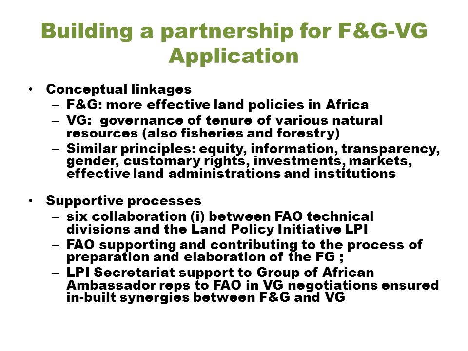 Building a partnership for F&G-VG Application Conceptual linkages – F&G: more effective land policies in Africa – VG: governance of tenure of various natural resources (also fisheries and forestry) – Similar principles: equity, information, transparency, gender, customary rights, investments, markets, effective land administrations and institutions Supportive processes – six collaboration (i) between FAO technical divisions and the Land Policy Initiative LPI – FAO supporting and contributing to the process of preparation and elaboration of the FG ; – LPI Secretariat support to Group of African Ambassador reps to FAO in VG negotiations ensured in-built synergies between F&G and VG