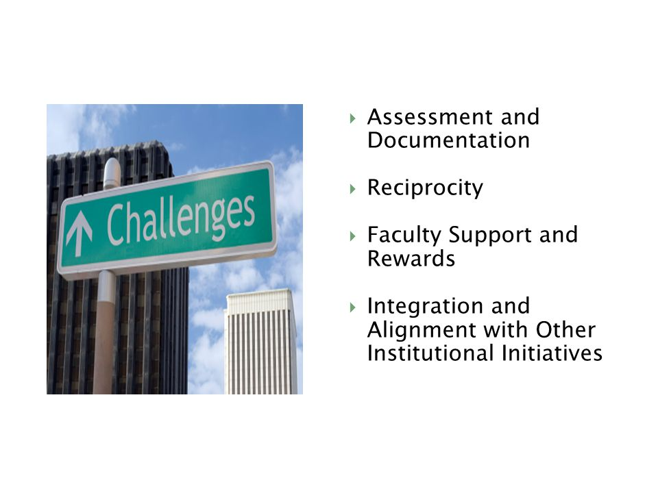  Assessment and Documentation  Reciprocity  Faculty Support and Rewards  Integration and Alignment with Other Institutional Initiatives
