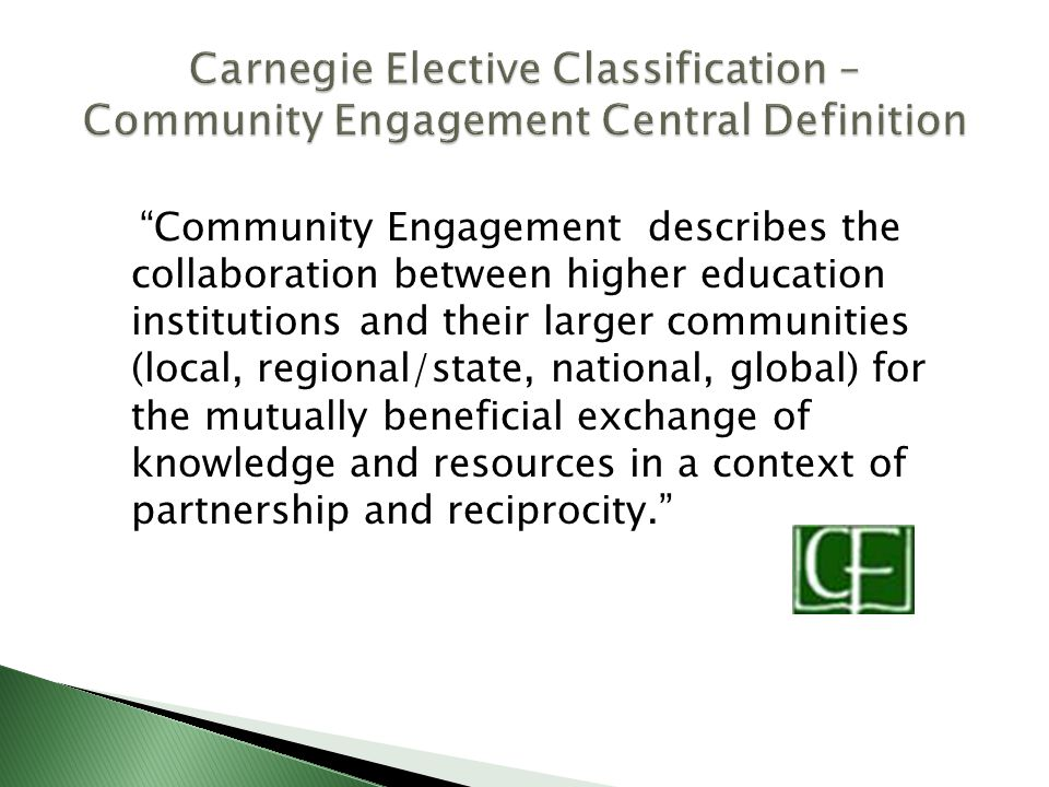 Community Engagement describes the collaboration between higher education institutions and their larger communities (local, regional/state, national, global) for the mutually beneficial exchange of knowledge and resources in a context of partnership and reciprocity.