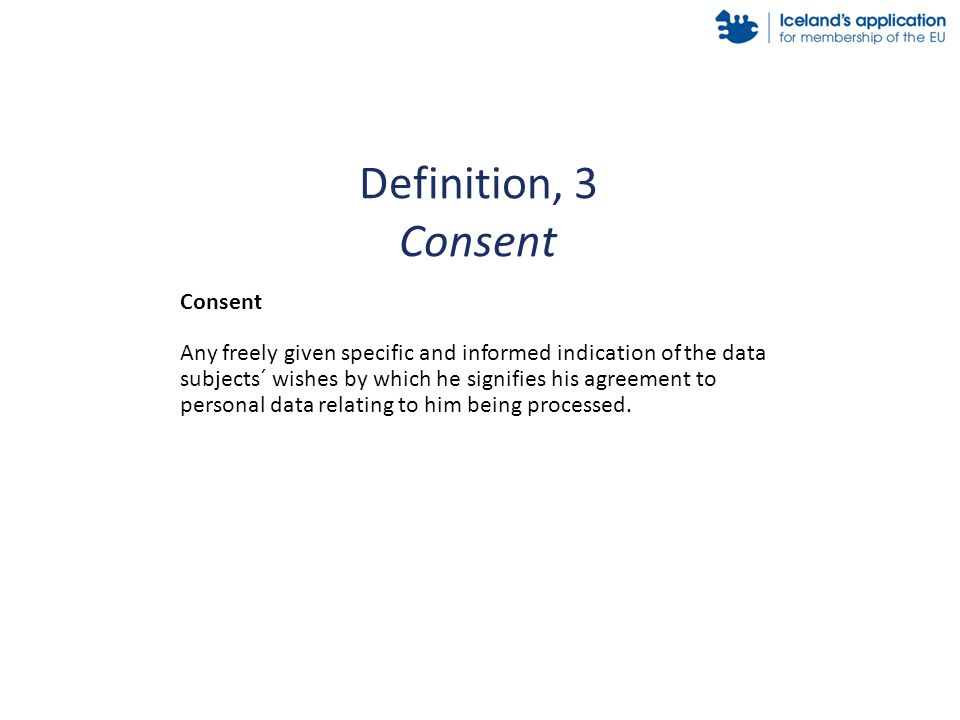 Consent Any freely given specific and informed indication of the data subjects´ wishes by which he signifies his agreement to personal data relating to him being processed.