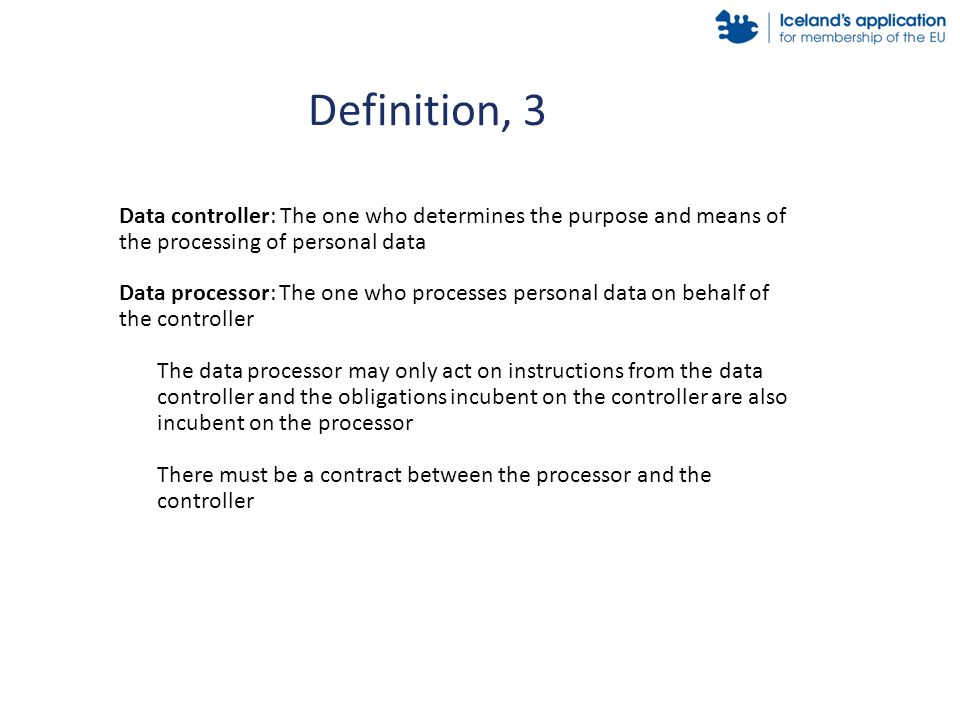 Definition, 3 Data controller: The one who determines the purpose and means of the processing of personal data Data processor: The one who processes personal data on behalf of the controller The data processor may only act on instructions from the data controller and the obligations incubent on the controller are also incubent on the processor There must be a contract between the processor and the controller