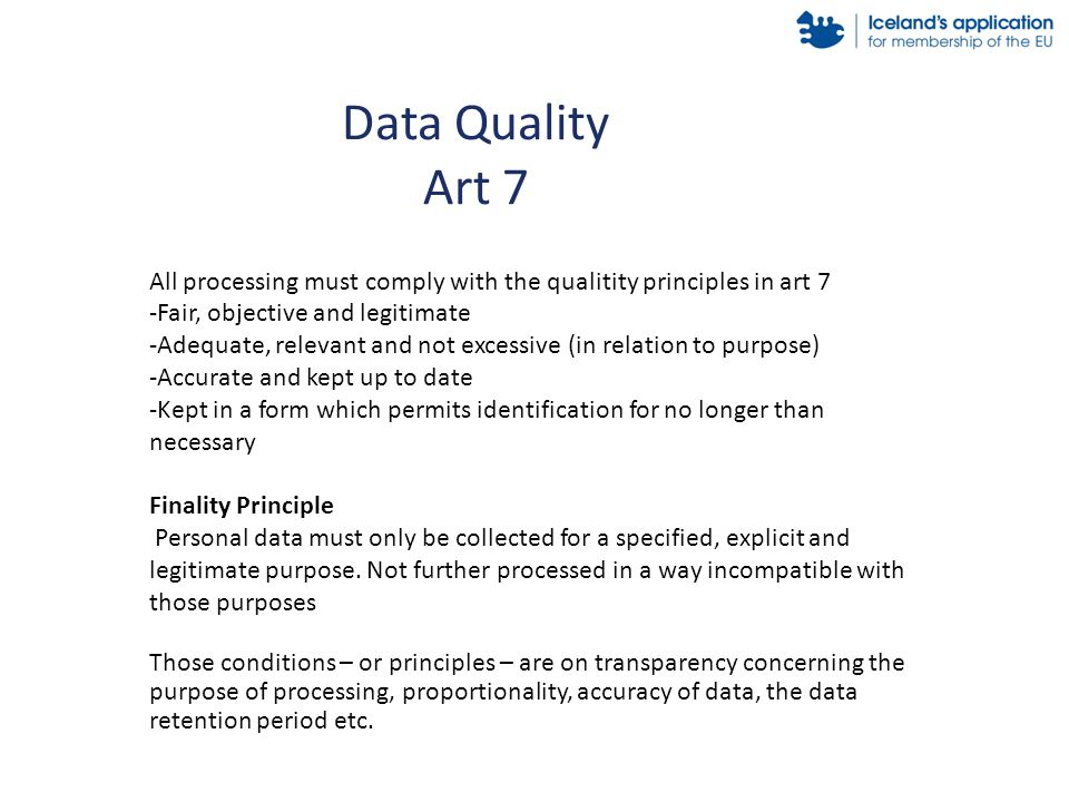 Data Quality Art 7 All processing must comply with the qualitity principles in art 7 -Fair, objective and legitimate -Adequate, relevant and not excessive (in relation to purpose) -Accurate and kept up to date -Kept in a form which permits identification for no longer than necessary Finality Principle Personal data must only be collected for a specified, explicit and legitimate purpose.
