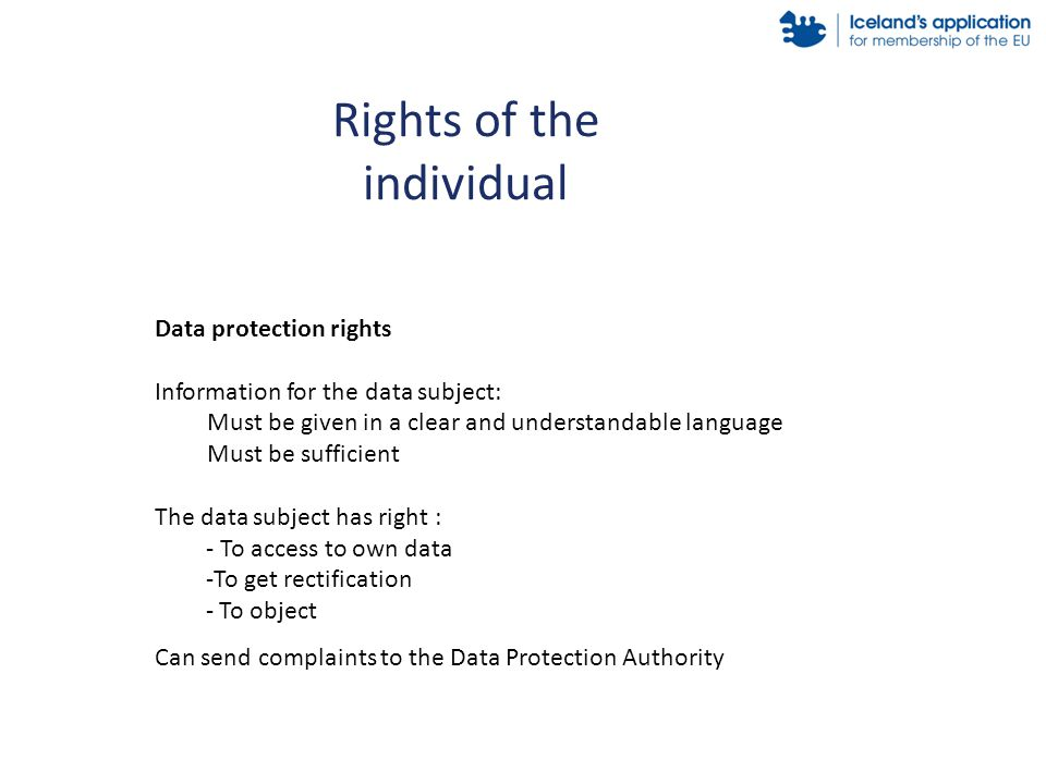 Rights of the individual Data protection rights Information for the data subject: Must be given in a clear and understandable language Must be sufficient The data subject has right : - To access to own data -To get rectification - To object Can send complaints to the Data Protection Authority