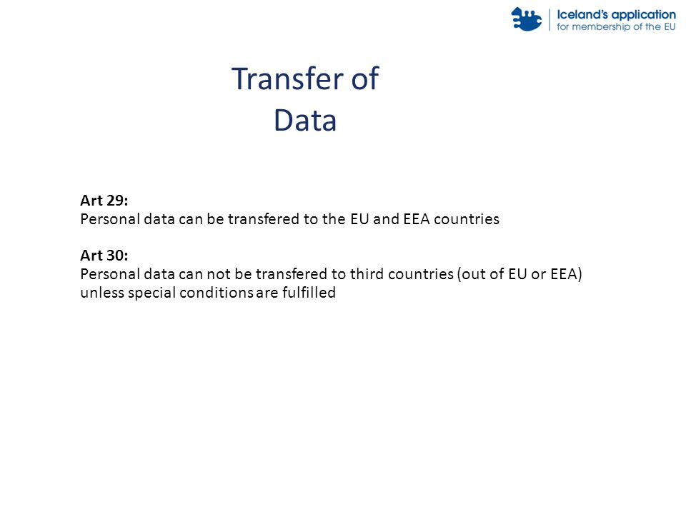 Transfer of Data Art 29: Personal data can be transfered to the EU and EEA countries Art 30: Personal data can not be transfered to third countries (out of EU or EEA) unless special conditions are fulfilled