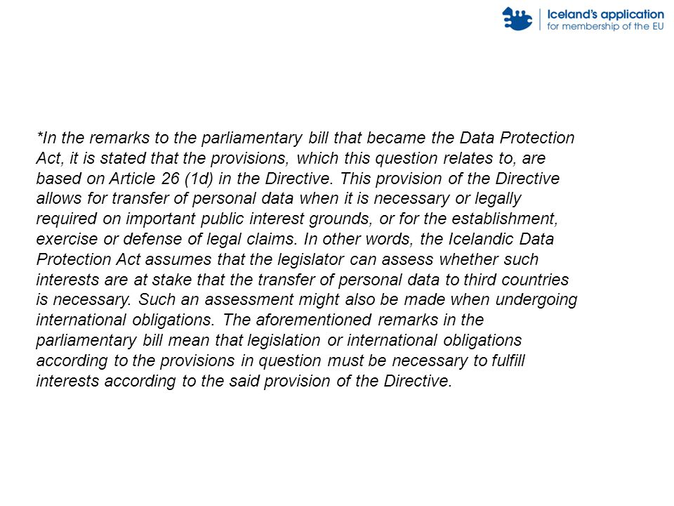 *In the remarks to the parliamentary bill that became the Data Protection Act, it is stated that the provisions, which this question relates to, are based on Article 26 (1d) in the Directive.
