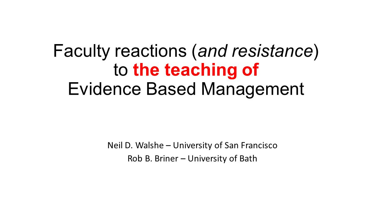 Faculty reactions (and resistance) to the teaching of Evidence Based Management Neil D.