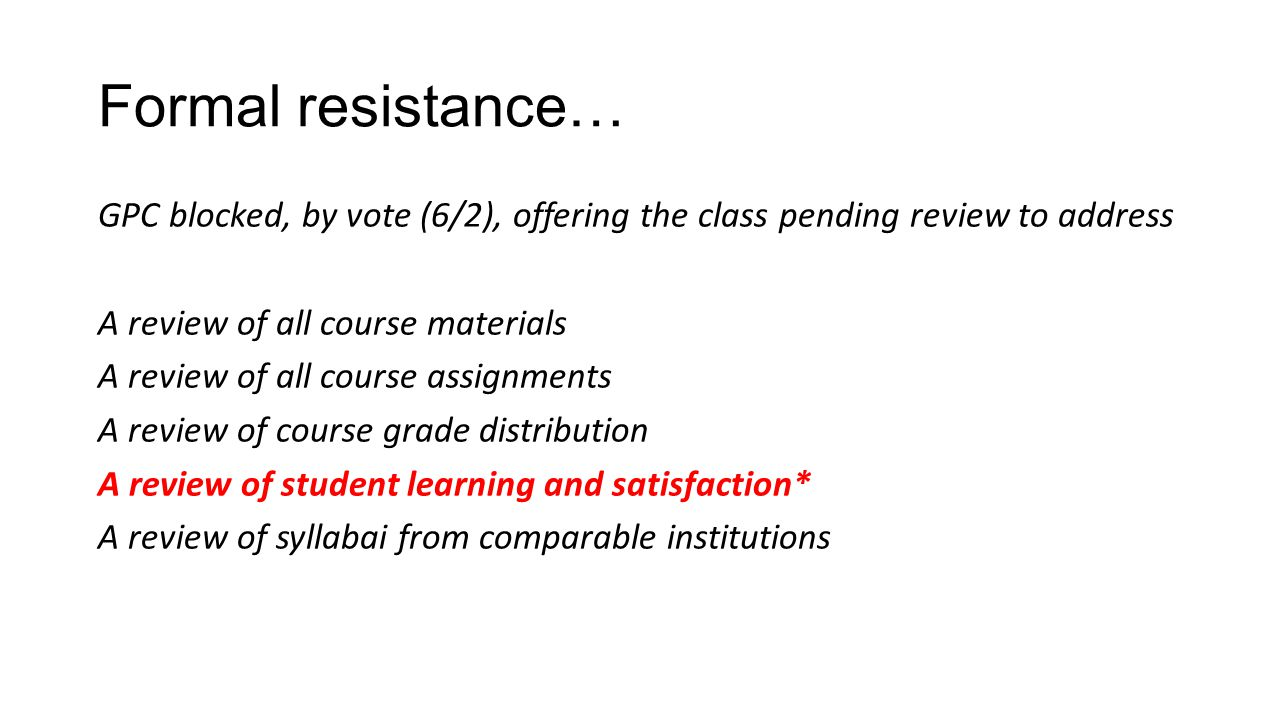 Formal resistance… GPC blocked, by vote (6/2), offering the class pending review to address A review of all course materials A review of all course assignments A review of course grade distribution A review of student learning and satisfaction* A review of syllabai from comparable institutions