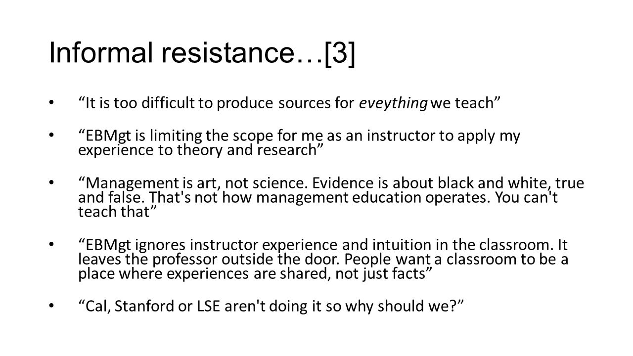 Informal resistance…[3] It is too difficult to produce sources for eveything we teach EBMgt is limiting the scope for me as an instructor to apply my experience to theory and research Management is art, not science.