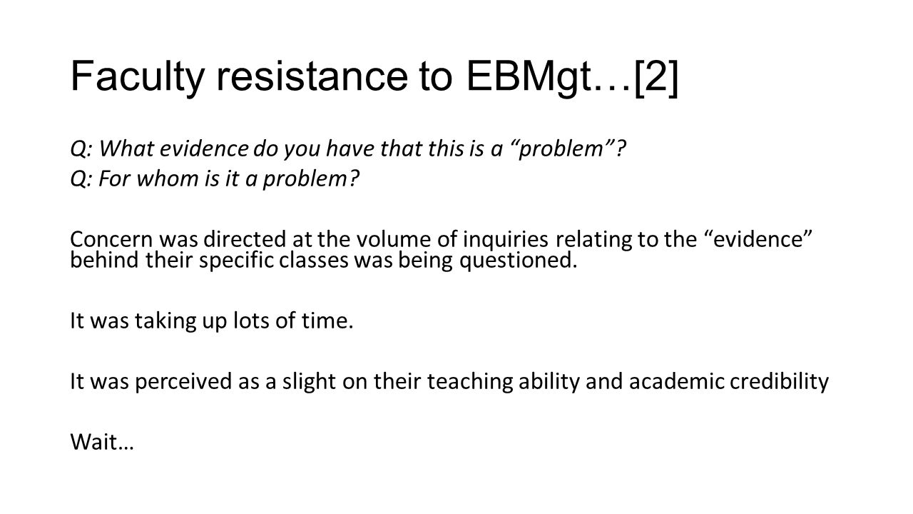 Informal resistance…[2] EBMgt is an academic construct which has no relevance or practicality to graduate student populations (MBA/ExecMBA) That faculty already do use evidence in the way of research EBMgt is a fad and has little evidence behind it That EBMgt / EBP is too new a concept to include in curriculum That the inference of EBMgt is that everything else is not evidence based