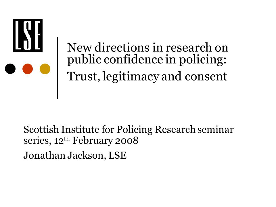 New directions in research on public confidence in policing: Trust, legitimacy and consent Scottish Institute for Policing Research seminar series, 12 th February 2008 Jonathan Jackson, LSE