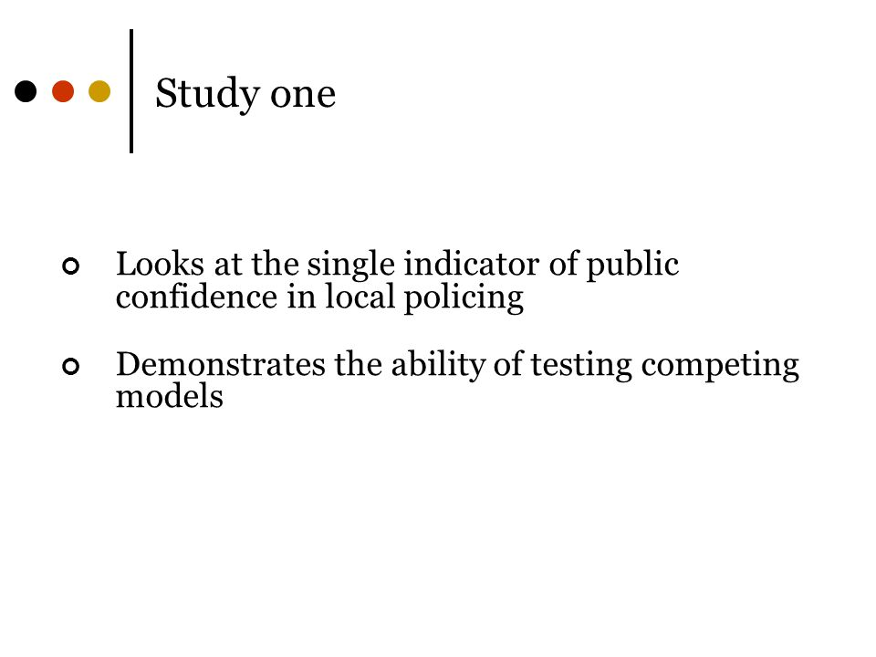 Study one Looks at the single indicator of public confidence in local policing Demonstrates the ability of testing competing models