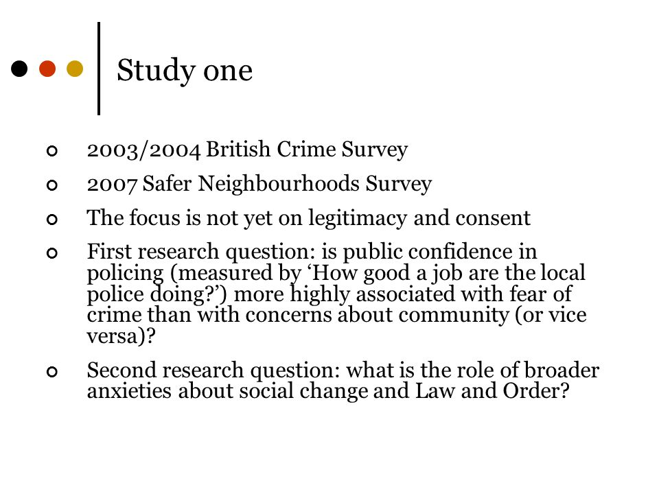 Study one 2003/2004 British Crime Survey 2007 Safer Neighbourhoods Survey The focus is not yet on legitimacy and consent First research question: is public confidence in policing (measured by 'How good a job are the local police doing?') more highly associated with fear of crime than with concerns about community (or vice versa).