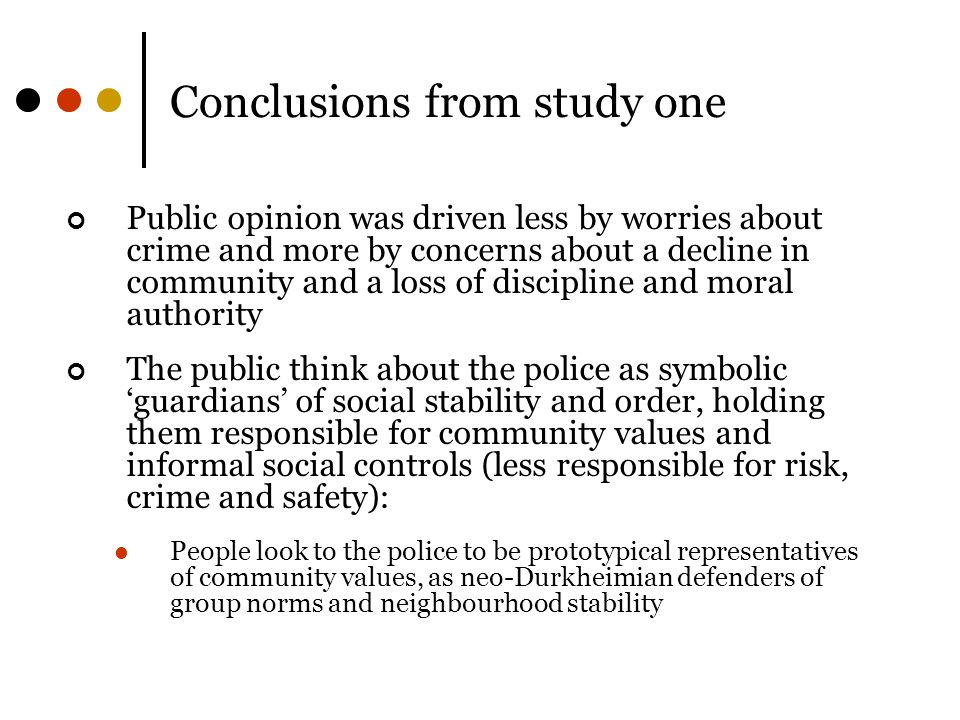 Conclusions from study one Public opinion was driven less by worries about crime and more by concerns about a decline in community and a loss of discipline and moral authority The public think about the police as symbolic 'guardians' of social stability and order, holding them responsible for community values and informal social controls (less responsible for risk, crime and safety): People look to the police to be prototypical representatives of community values, as neo-Durkheimian defenders of group norms and neighbourhood stability