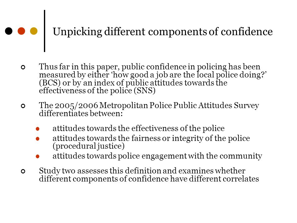Unpicking different components of confidence Thus far in this paper, public confidence in policing has been measured by either 'how good a job are the local police doing?' (BCS) or by an index of public attitudes towards the effectiveness of the police (SNS) The 2005/2006 Metropolitan Police Public Attitudes Survey differentiates between: attitudes towards the effectiveness of the police attitudes towards the fairness or integrity of the police (procedural justice) attitudes towards police engagement with the community Study two assesses this definition and examines whether different components of confidence have different correlates