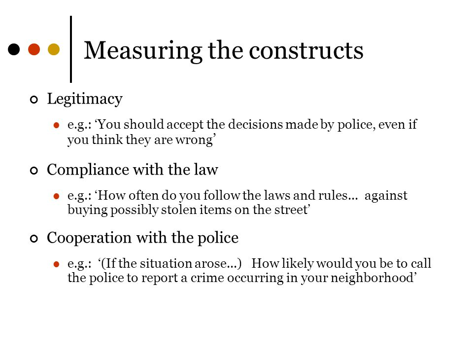 Measuring the constructs Legitimacy e.g.: 'You should accept the decisions made by police, even if you think they are wrong ' Compliance with the law e.g.: 'How often do you follow the laws and rules...