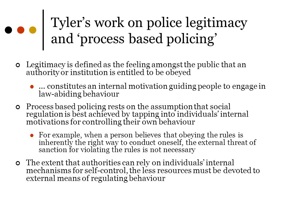 Tyler's work on police legitimacy and 'process based policing' Legitimacy is defined as the feeling amongst the public that an authority or institution is entitled to be obeyed … constitutes an internal motivation guiding people to engage in law-abiding behaviour Process based policing rests on the assumption that social regulation is best achieved by tapping into individuals' internal motivations for controlling their own behaviour For example, when a person believes that obeying the rules is inherently the right way to conduct oneself, the external threat of sanction for violating the rules is not necessary The extent that authorities can rely on individuals' internal mechanisms for self-control, the less resources must be devoted to external means of regulating behaviour