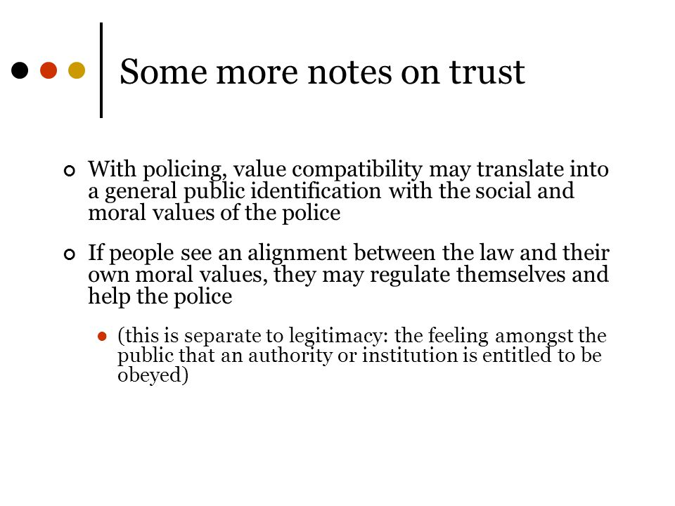 Some more notes on trust With policing, value compatibility may translate into a general public identification with the social and moral values of the police If people see an alignment between the law and their own moral values, they may regulate themselves and help the police (this is separate to legitimacy: the feeling amongst the public that an authority or institution is entitled to be obeyed)
