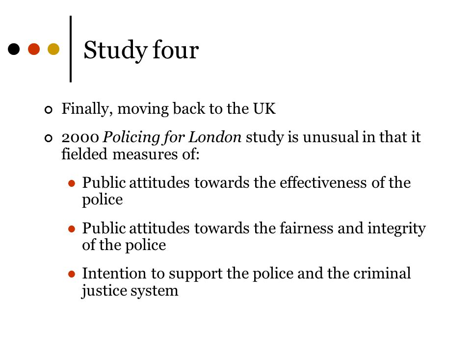 Study four Finally, moving back to the UK 2000 Policing for London study is unusual in that it fielded measures of: Public attitudes towards the effectiveness of the police Public attitudes towards the fairness and integrity of the police Intention to support the police and the criminal justice system