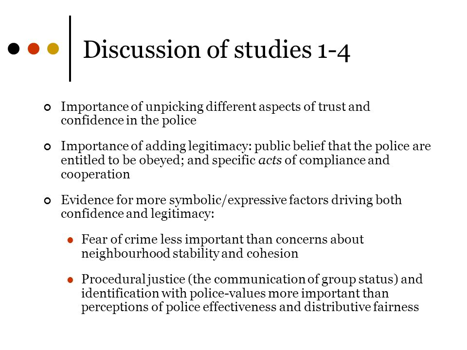 Discussion of studies 1-4 Importance of unpicking different aspects of trust and confidence in the police Importance of adding legitimacy: public belief that the police are entitled to be obeyed; and specific acts of compliance and cooperation Evidence for more symbolic/expressive factors driving both confidence and legitimacy: Fear of crime less important than concerns about neighbourhood stability and cohesion Procedural justice (the communication of group status) and identification with police-values more important than perceptions of police effectiveness and distributive fairness