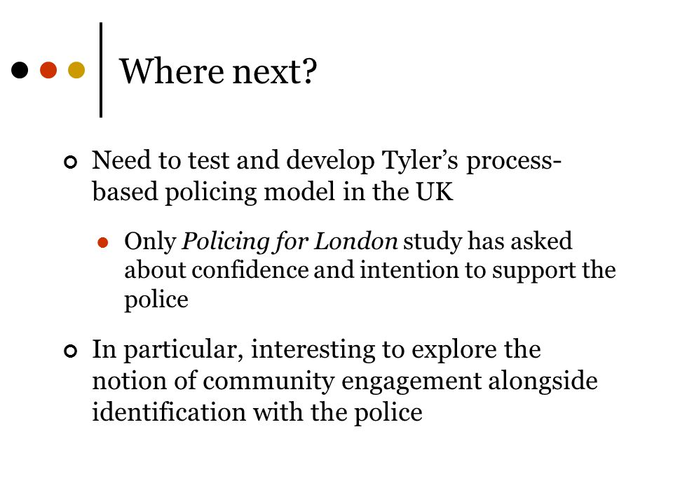Where next? Need to test and develop Tyler's process- based policing model in the UK Only Policing for London study has asked about confidence and int