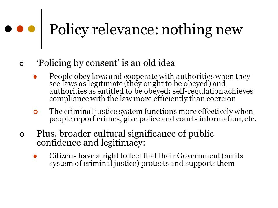 Policy relevance: nothing new ' Policing by consent' is an old idea People obey laws and cooperate with authorities when they see laws as legitimate (they ought to be obeyed) and authorities as entitled to be obeyed: self-regulation achieves compliance with the law more efficiently than coercion The criminal justice system functions more effectively when people report crimes, give police and courts information, etc.