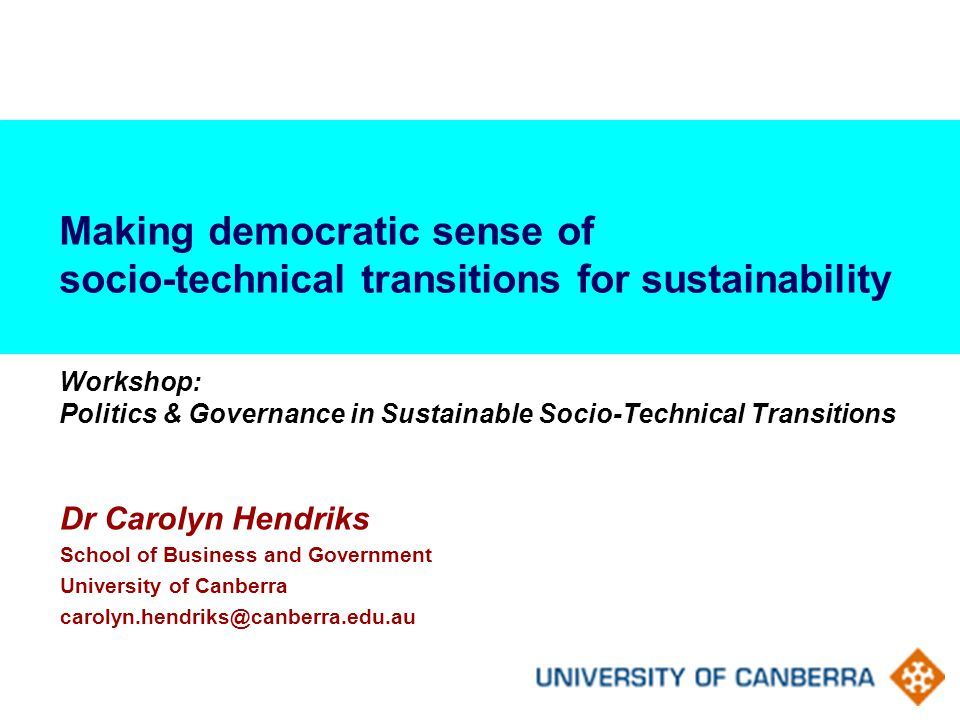 Making democratic sense of socio-technical transitions for sustainability Workshop: Politics & Governance in Sustainable Socio-Technical Transitions Dr Carolyn Hendriks School of Business and Government University of Canberra carolyn.hendriks@canberra.edu.au