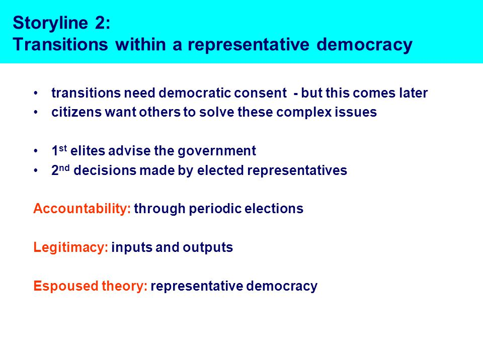Storyline 2: Transitions within a representative democracy transitions need democratic consent - but this comes later citizens want others to solve these complex issues 1 st elites advise the government 2 nd decisions made by elected representatives Accountability: through periodic elections Legitimacy: inputs and outputs Espoused theory: representative democracy