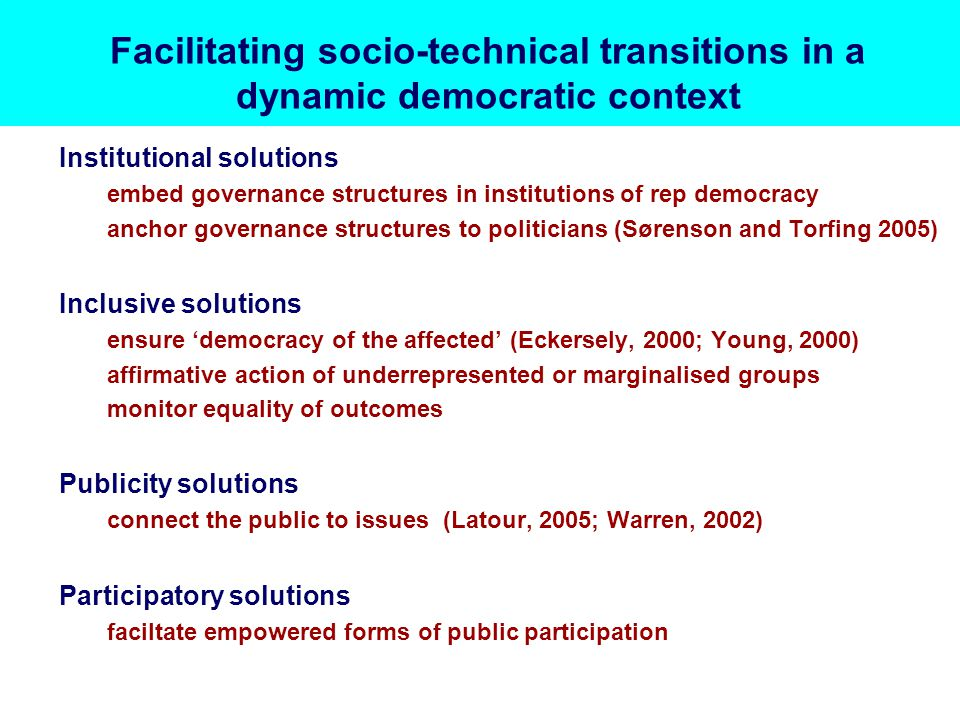 Facilitating socio-technical transitions in a dynamic democratic context Institutional solutions embed governance structures in institutions of rep democracy anchor governance structures to politicians (Sørenson and Torfing 2005) Inclusive solutions ensure 'democracy of the affected' (Eckersely, 2000; Young, 2000) affirmative action of underrepresented or marginalised groups monitor equality of outcomes Publicity solutions connect the public to issues (Latour, 2005; Warren, 2002) Participatory solutions faciltate empowered forms of public participation