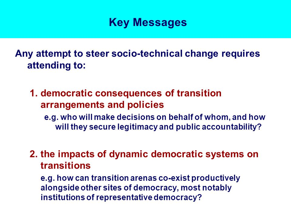 Key Messages Any attempt to steer socio-technical change requires attending to: 1.democratic consequences of transition arrangements and policies e.g.